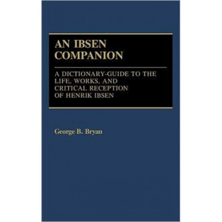 An Ibsen Companion: A Dictionary-Guide to the Life, Works, and Critical Reception of Henrik Ibsen