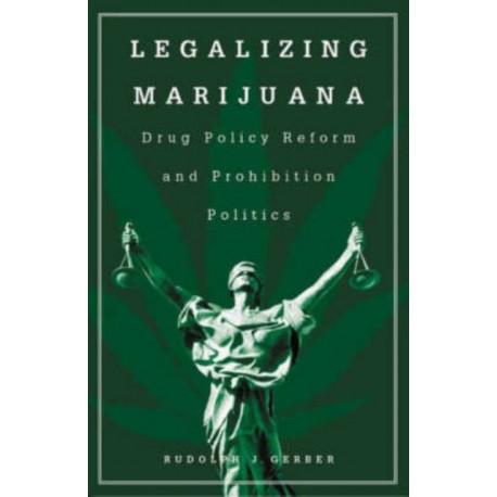 Legalizing Marijuana: Drug Policy Reform and Prohibition Politics