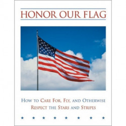 Honor Our Flag: How to Care For, Fly and Otherwise Respect the Stars and Stripes