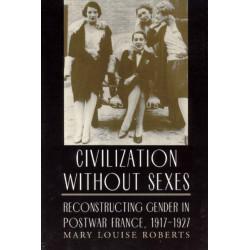 Civilization without Sexes: Reconstructing Gender in Postwar France, 1917-1927