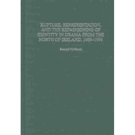Rupture, Representation, and the Refashioning of Identity in Drama from the North of Ireland, 1969-1994