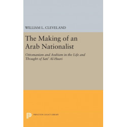 The Making of an Arab Nationalist: Ottomanism and Arabism in the Life and Thought of Sati' Al-Husri