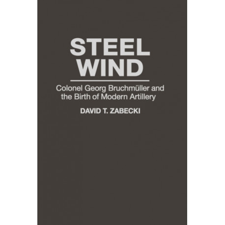 Steel Wind: Colonel Georg Bruchmuller and the Birth of Modern Artillery