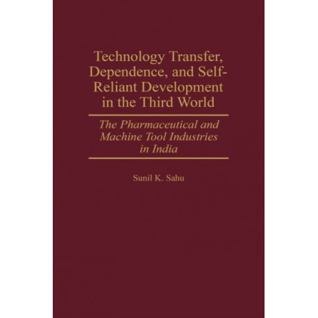 Technology Transfer, Dependence, and Self-Reliant Development in the Third World: The Pharmaceutical and Machine Tool Industries in India