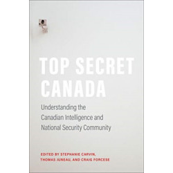 Top Secret Canada: Understanding the Canadian Intelligence and National Security Community