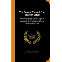 The Book of Yahweh (the Yahwist Bible): Fragments from the Primitive Document in Seven Early Books of the Old Testament, by an Unknown Genius of the Ninth Century, B.C