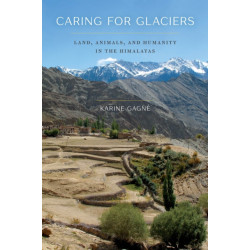 Caring for Glaciers: Land, Animals, and Humanity in the Himalayas