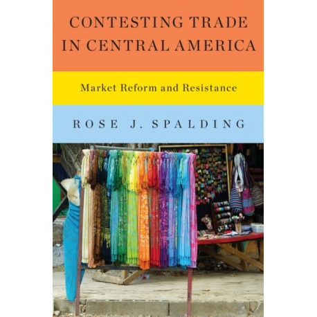 Contesting Trade in Central America: Market Reform and Resistance
