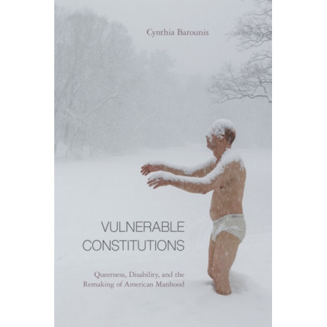 Vulnerable Constitutions: Queerness, Disability, and the Remaking of American Manhood