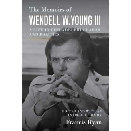 The Memoirs of Wendell W. Young III: A Life in Philadelphia Labor and Politics