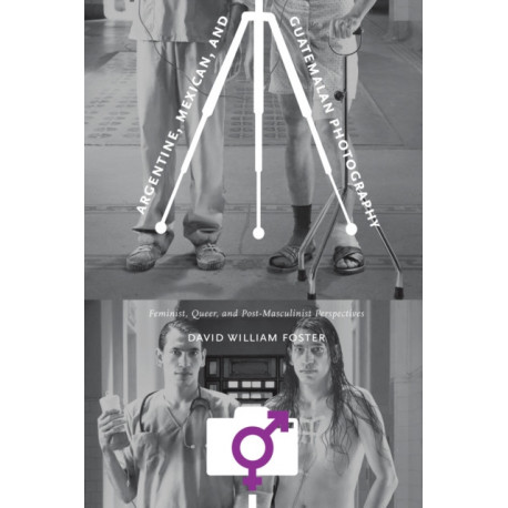 Argentine, Mexican, and Guatemalan Photography: Feminist, Queer, and Post-Masculinist Perspectives