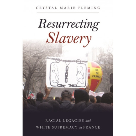 Resurrecting Slavery: Racial Legacies and White Supremacy in France