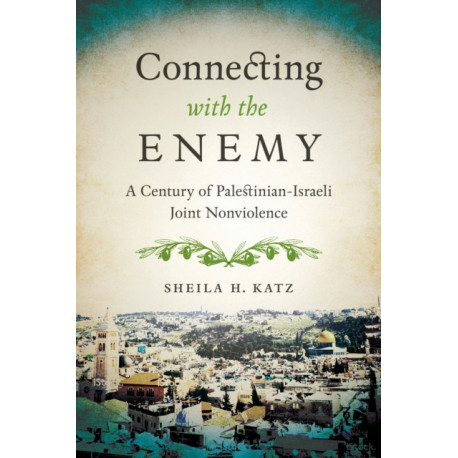 Connecting with the Enemy: A Century of Palestinian-Israeli Joint Nonviolence