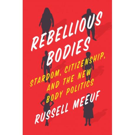Rebellious Bodies: Stardom, Citizenship, and the New Body Politics