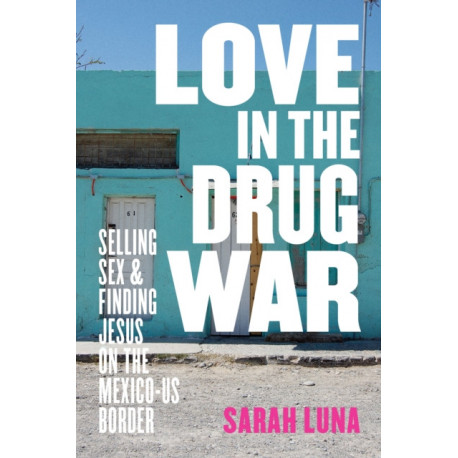 Love in the Drug War: Selling Sex and Finding Jesus on the Mexico-US Border