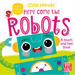 Clap Hands: Here Come the Robots: A touch-and-feel board book