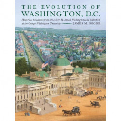The Evolution of Washington, D. C.: Historical Selections from the Albert H. Small Washingtoniana Collection at the George Washington University