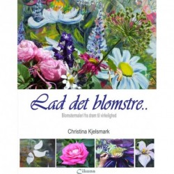 Lad det blomstre: Blomstermaleri fra drøm til virkelighed