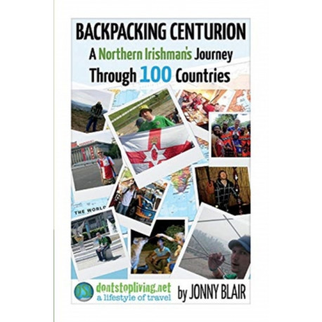 Backpacking Centurion - A Northern Irishman's Journey Through 100 Countries: Volume 1 - Don't Look Back In Bangor