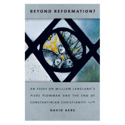 Beyond Reformation?: An Essay on William Langland's Piers Plowman and the End of Constantinian Christianity