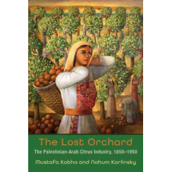 The Lost Orchard: The Palestinian-Arab Citrus Industry, 1850-1950