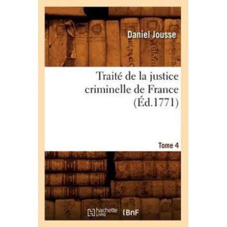 Traite de la justice criminelle de France. Tome 4 (Ed.1771)