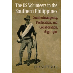 The US Volunteers in the Southern Philippines: Counterinsurgency, Pacification, and Collaboration, 1899-1901