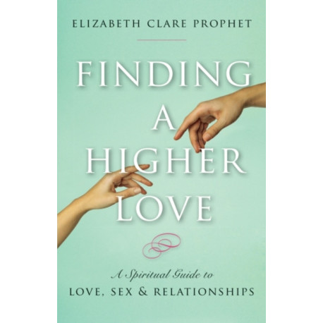 Finding a Higher Love: A Spiritual Guide to Love, Sex and Relationships