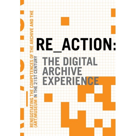 Re-action: the digital archive experience - renegotiating the competences of the archive and the (art) museum in the 21st century