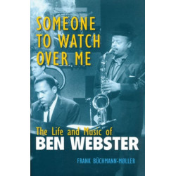 Someone to Watch Over Me: The Life and Music of Ben Webster
