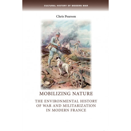 Mobilizing Nature: The Environmental History of War and Militarization in Modern France