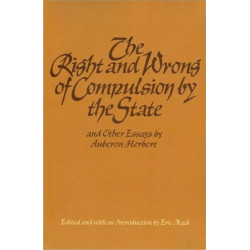 """""""The Right & Wrong of Compulsion by the State, & other Essays"""