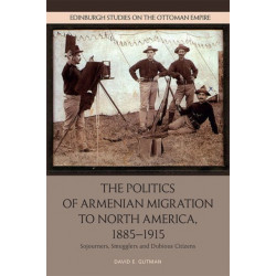 The Politics of Armenian Migration to North America, 1885-1915: Sojourners, Smugglers and Dubious Citizens