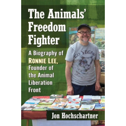 The Animals' Freedom Fighter: A Biography of Ronnie Lee, Founder of the Animal Liberation Front