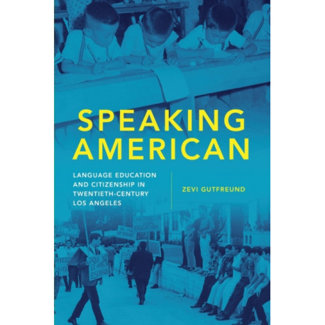 Speaking American: Language Education and Citizenship in Twentieth-Century Los Angeles