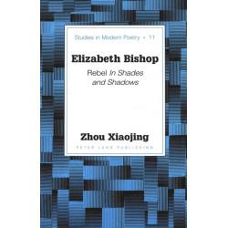 Elizabeth Bishop: Rebel in Shades and Shadows / Xiaojing Zhou.