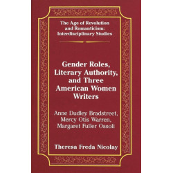 Gender Roles, Literary Authority, and Three American Women Writers: Anne Dudley Bradstreet, Mercy Otis Warren, Margaret Fuller Ossoli