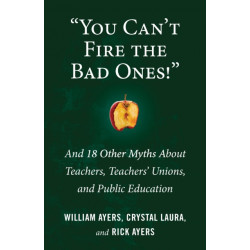 You Can't Fire the Bad Ones!: And 18 Other Myths about Teachers, Teachers Unions, and Public Education