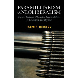 Paramilitarism and Neoliberalism: Violent Systems of Capital Accumulation in Colombia and Beyond