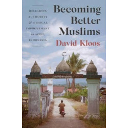 Becoming Better Muslims: Religious Authority and Ethical Improvement in Aceh, Indonesia