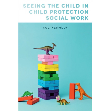 Seeing the Child in Child Protection Social Work