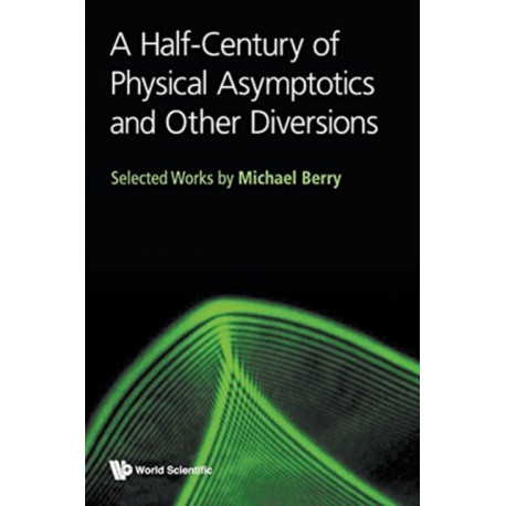 Half-century Of Physical Asymptotics And Other Diversions, A: Selected Works By Michael Berry