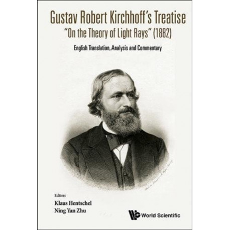 """Gustav Robert Kirchhoff's Treatise """"On The Theory Of Light Rays"""" (1882): English Translation, Analysis And Commentary"""