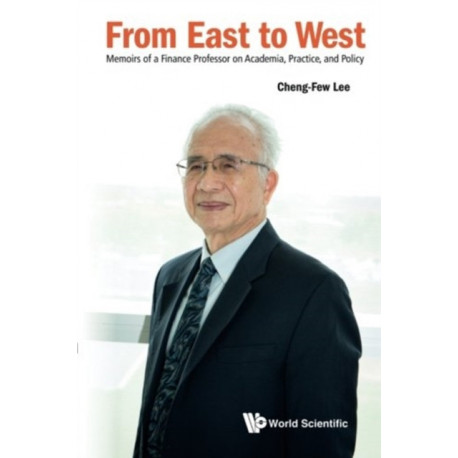 From East To West: Memoirs Of A Finance Professor On Academia, Practice, And Policy