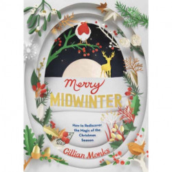 Merry Midwinter: The New Old Ways to Reclaim Christmas