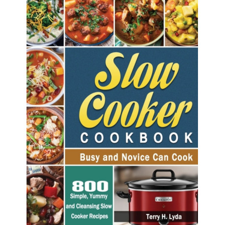 Slow Cooker Cookbook: 800 Simple, Yummy and Cleansing Slow Cooker Recipes that Busy and Novice Can Cook