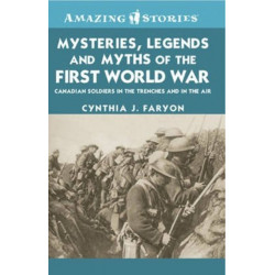 Mysteries, Legends and Myths of the First World War: Canadian Soldiers in the Trenches and in the Air