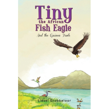 Tiny the African Fish Eagle: And the Guinea Fowls