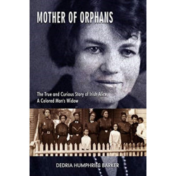 Mother of Orphans - The True and Curious Story of Irish Alice, a Colored Man`s Widow