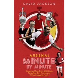 Arsenal Fc Minute by Minute: The Gunners' Most Historic Moments